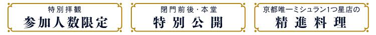ポイント1:特別拝観 参加人数限定。イント2:閉門前後・本堂 特別公開。ポイント3:京都唯一ミシュラン1つ星店の精進料理